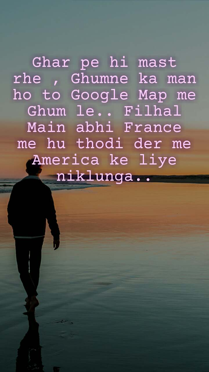 Alone  Ghar pe hi mast rhe , Ghumne ka man ho to Google Map me Ghum le.. Filhal Main abhi France me hu thodi der me America ke liye niklunga..