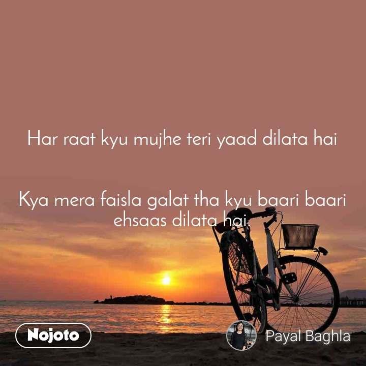 Har raat kyu mujhe teri yaad dilata hai   Kya mera faisla galat tha kyu baari baari ehsaas dilata hai.