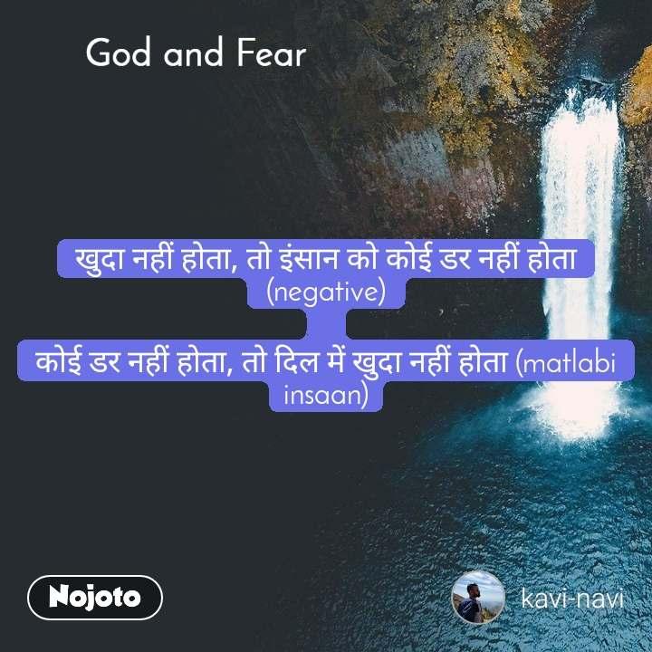 God and Fear खुदा नहीं होता, तो इंसान को कोई डर नहीं होता (negative)  कोई डर नहीं होता, तो दिल में खुदा नहीं होता (matlabi insaan)