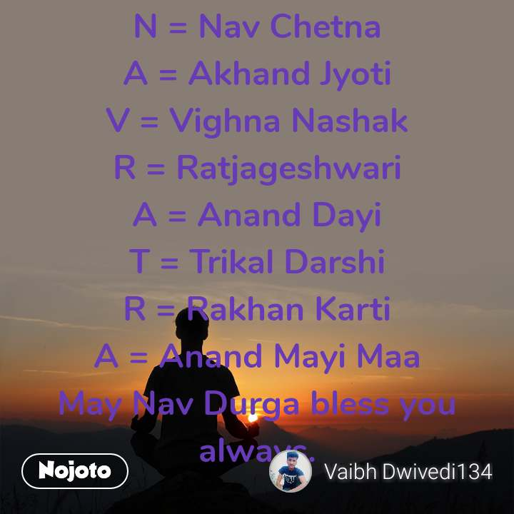 N = Nav Chetna A = Akhand Jyoti V = Vighna Nashak R = Ratjageshwari A = Anand Dayi T = Trikal Darshi R = Rakhan Karti A = Anand Mayi Maa May Nav Durga bless you always.  Wish you and your family a very Happy Navratri!