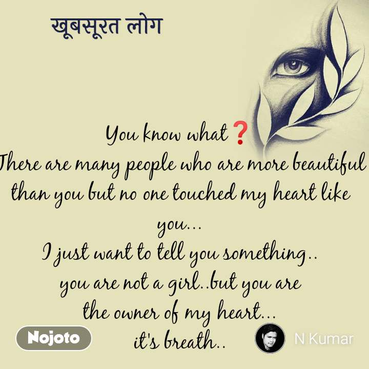 खूबसूरत लोग You know what❓ There are many people who are more beautiful than you but no one touched my heart like you... I just want to tell you something.. you are not a girl..but you are the owner of my heart... it's breath..