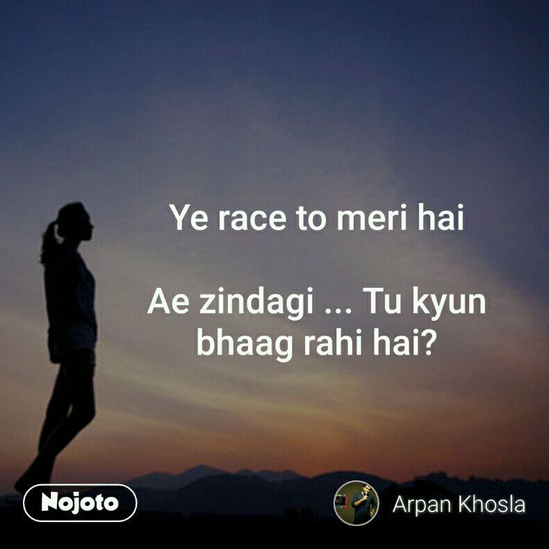 Ye race to meri hai  Ae zindagi ... Tu kyun bhaag rahi hai?