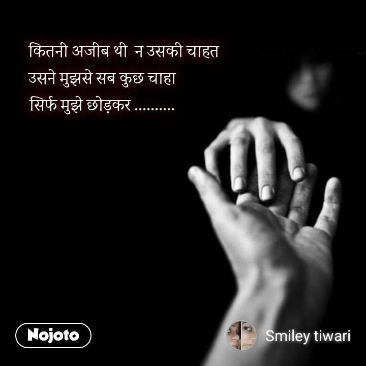 Love quotes in hindi कितनी अजीब थी  न उसकी चाहत उसने मुझसे सब कुछ चाहा                सिर्फ मुझे छोड़कर ..........                #NojotoQuote