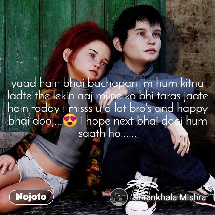 yaad hain bhai bachapan  m hum kitna ladte the lekin aaj milne ko bhi taras jaate hain today i misss u a lot bro's and happy bhai dooj...😍 i hope next bhai dooj hum saath ho......