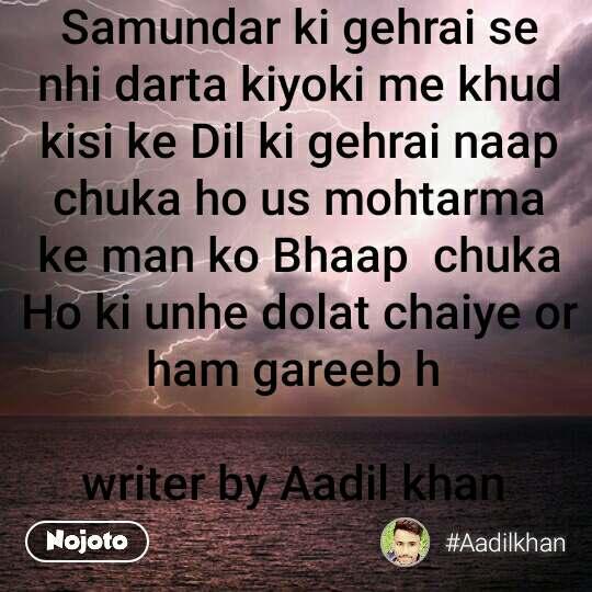 Samundar ki gehrai se nhi darta kiyoki me khud kisi ke Dil ki gehrai naap chuka ho us mohtarma ke man ko Bhaap  chuka Ho ki unhe dolat chaiye or ham gareeb h   writer by Aadil khan