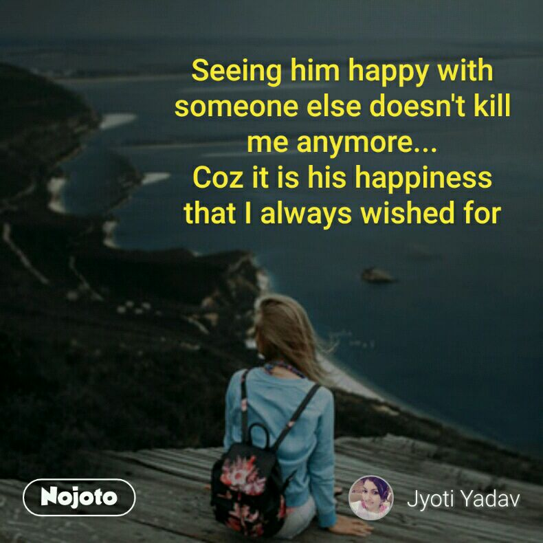 Seeing him happy with someone else doesn't kill me anymore... Coz it is his happiness that I always wished for