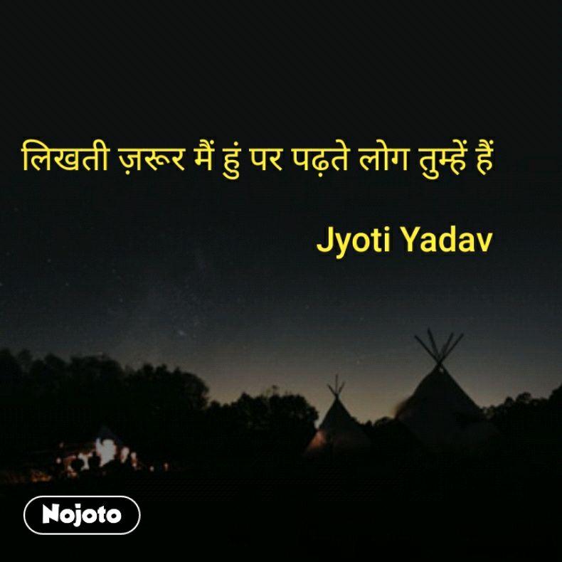 लिखती ज़रूर मैं हुं पर पढ़ते लोग तुम्हें हैं  Jyoti Yadav