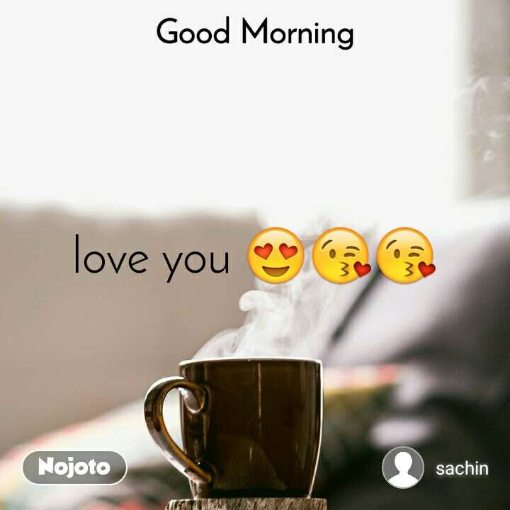 Good Morning love you 😍😘😘