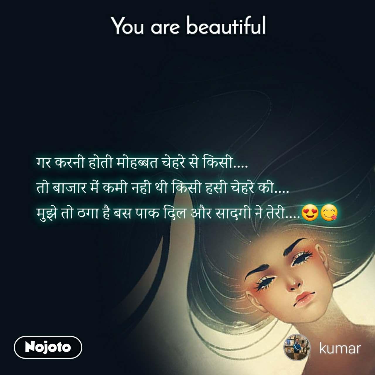 You are beautiful गर करनी होती मोहब्बत चेहरे से किसी.... तो बाजार में कमी नहीं थी किसी हसीं चेहरे की.... मुझे तो ठगा है बस पाक दिल और सादगी ने तेरी....😍😋