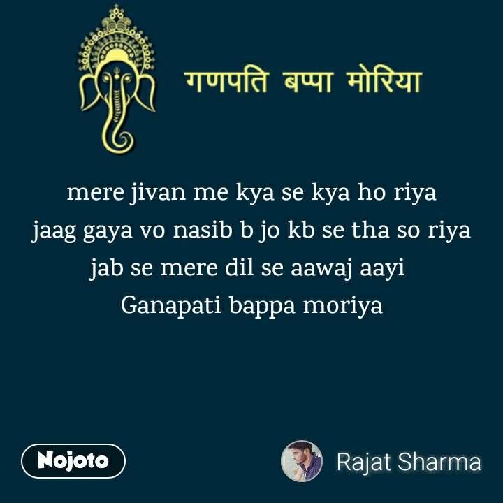 mere jivan me kya se kya ho riya jaag gaya vo nasib b jo kb se tha so riya jab se mere dil se aawaj aayi  Ganapati bappa moriya