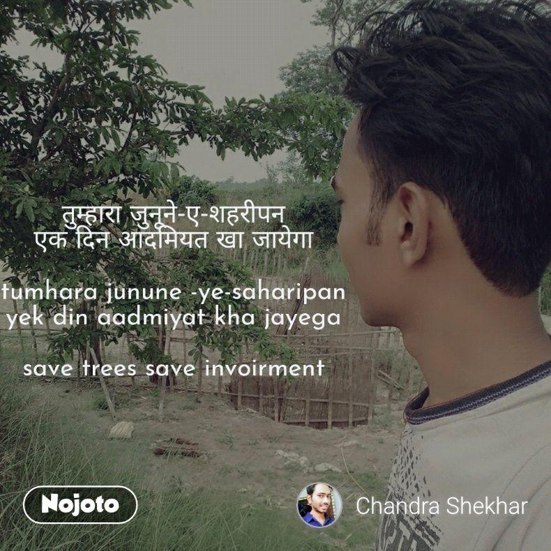 तुम्हारा जुनूने-ए-शहरीपन एक दिन आदमियत खा जायेगा  tumhara junune -ye-saharipan yek din aadmiyat kha jayega  save trees save invoirment
