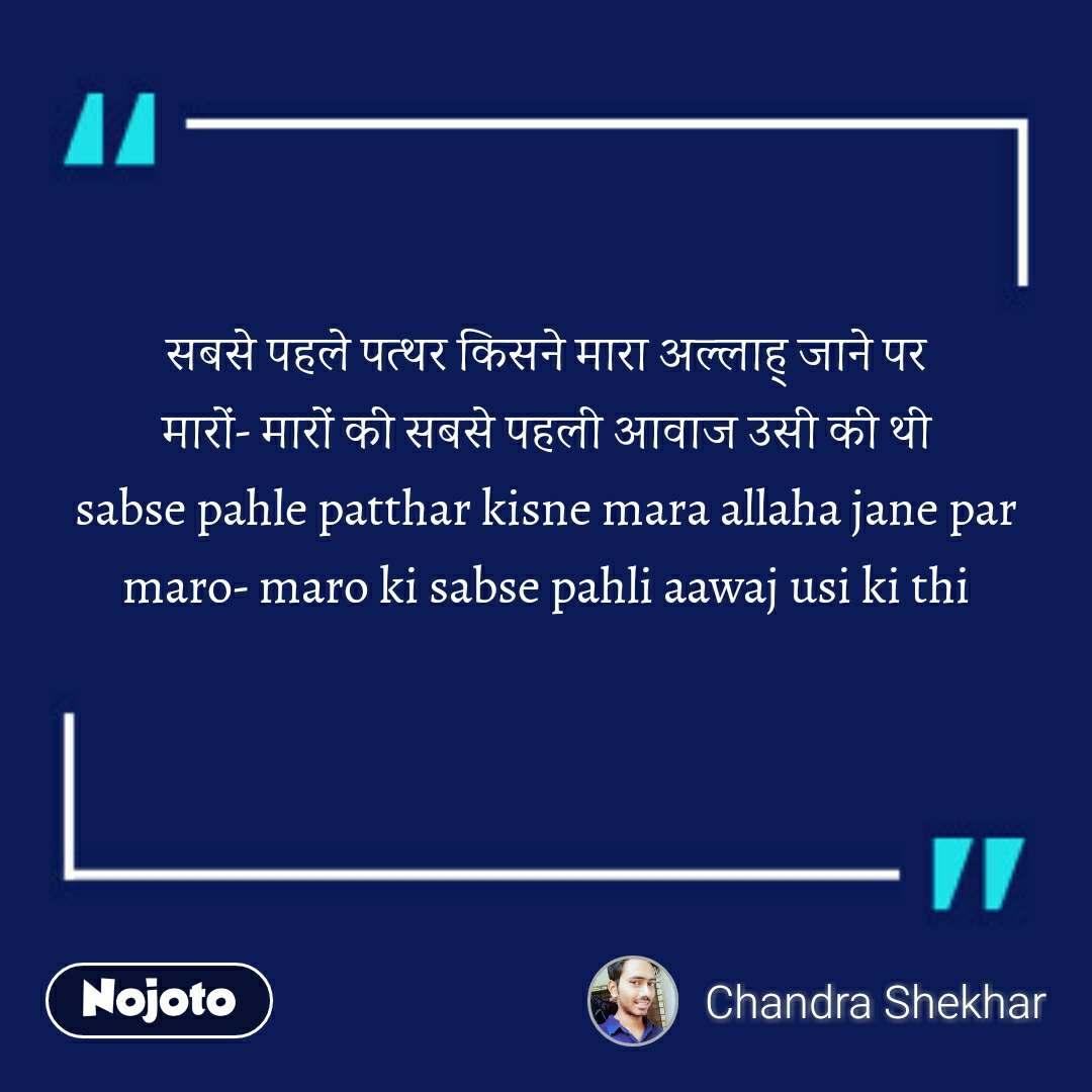 सबसे पहले पत्थर किसने मारा अल्लाह् जाने पर मारों- मारों की सबसे पहली आवाज उसी की थी sabse pahle patthar kisne mara allaha jane par maro- maro ki sabse pahli aawaj usi ki thi