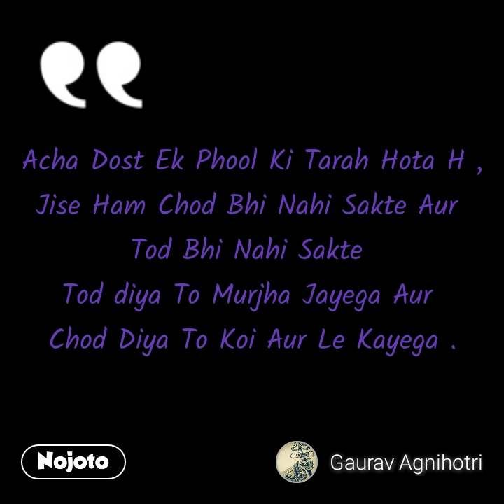 Acha Dost Ek Phool Ki Tarah Hota H , Jise Ham Chod Bhi Nahi Sakte Aur  Tod Bhi Nahi Sakte  Tod diya To Murjha Jayega Aur  Chod Diya To Koi Aur Le Kayega .