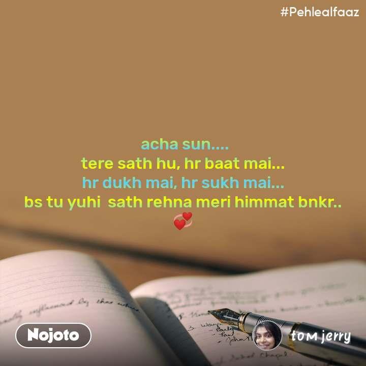 #Pehlealfaaz  acha sun.... tere sath hu, hr baat mai... hr dukh mai, hr sukh mai... bs tu yuhi  sath rehna meri himmat bnkr.. 💞