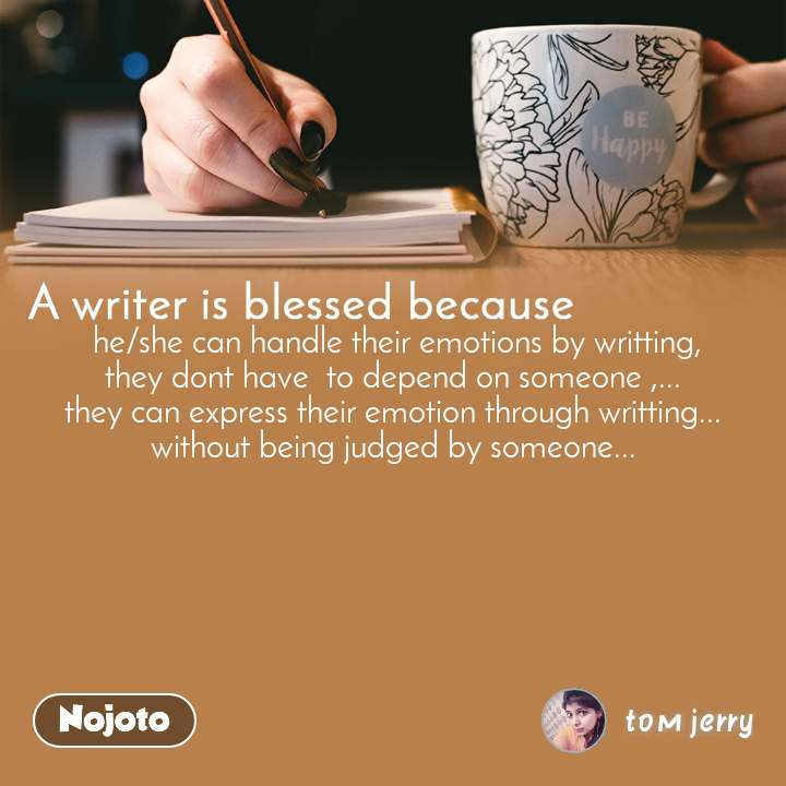 A writer is blessed because  he/she can handle their emotions by writting,  they dont have  to depend on someone ,...  they can express their emotion through writting... without being judged by someone...