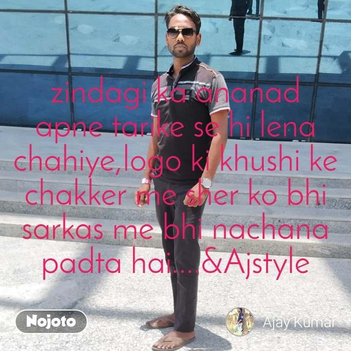 A Glance zindagi ka ananad apne tarike se hi lena chahiye,logo ki khushi ke chakker me sher ko bhi sarkas me bhi nachana padta hai....&Ajstyle
