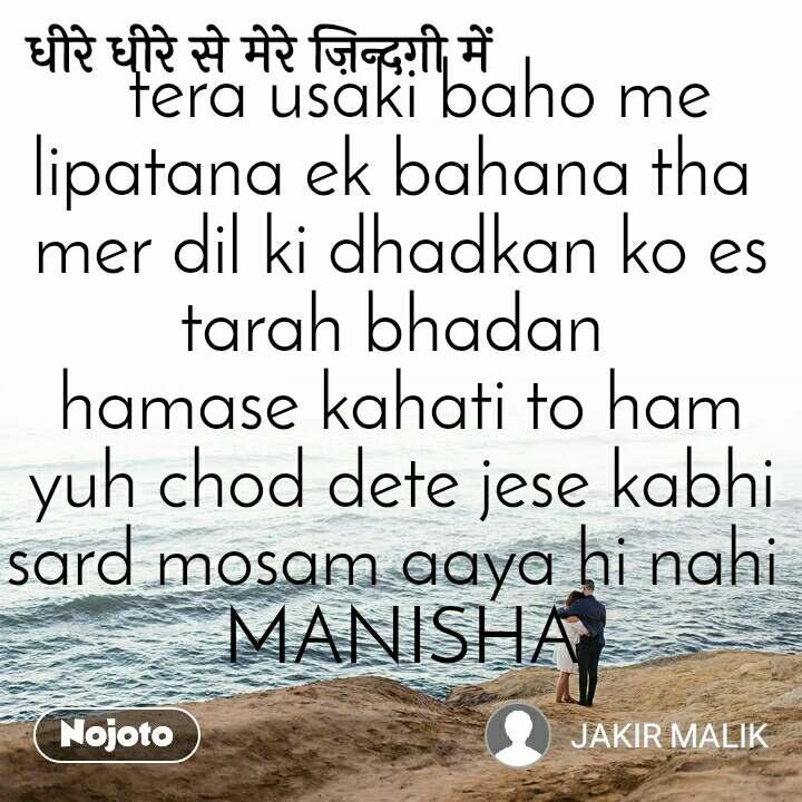 धीरे धीरे से मेरे ज़िन्दगी में   tera usaki baho me lipatana ek bahana tha  mer dil ki dhadkan ko es tarah bhadan  hamase kahati to ham yuh chod dete jese kabhi sard mosam aaya hi nahi  MANISHA