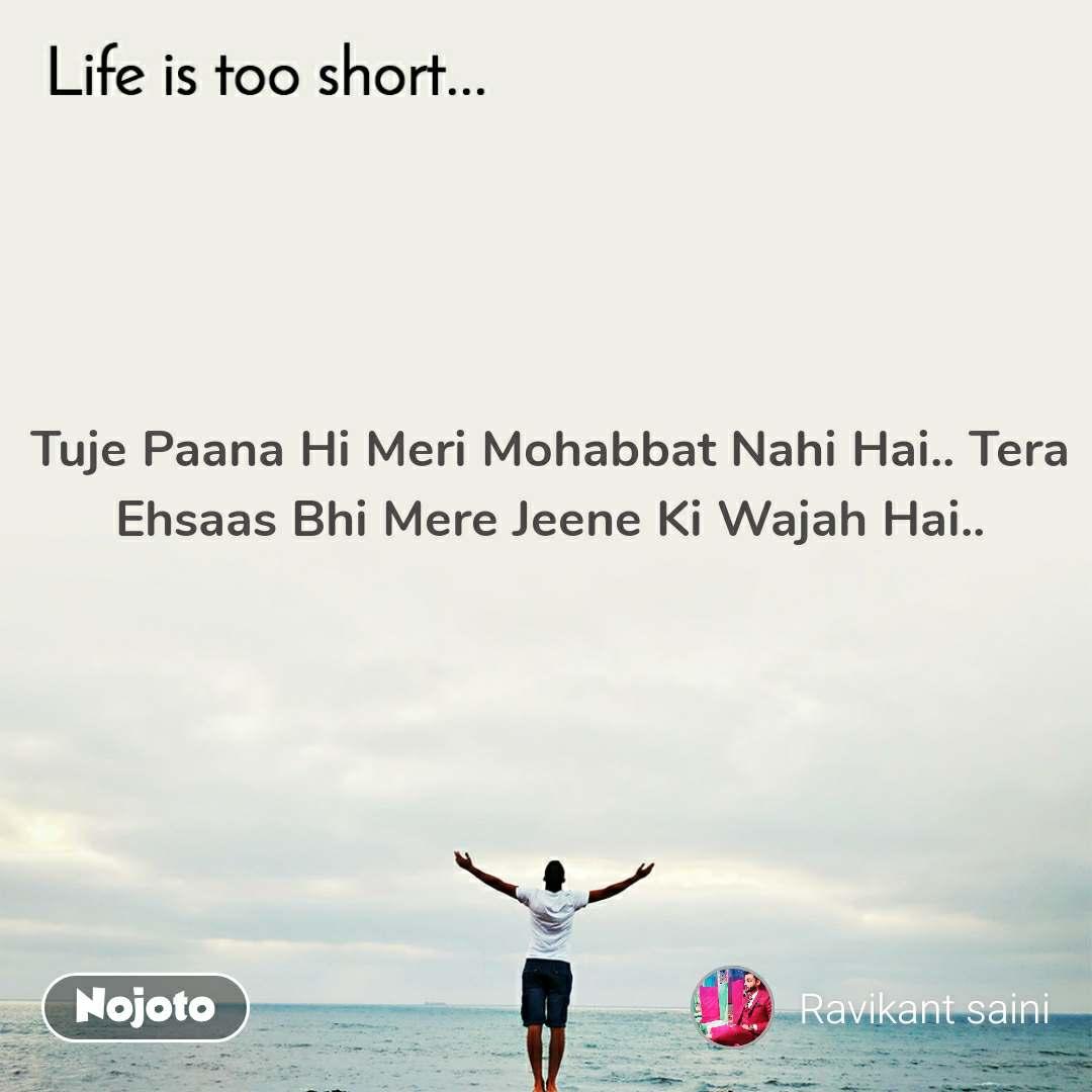 Life is too short..  Tuje Paana Hi Meri Mohabbat Nahi Hai.. Tera Ehsaas Bhi Mere Jeene Ki Wajah Hai..