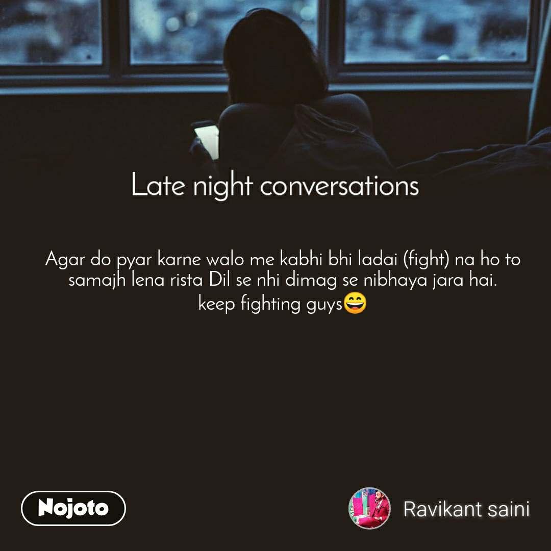 Late Night Conversations Agar do pyar karne walo me kabhi bhi ladai (fight) na ho to samajh lena rista Dil se nhi dimag se nibhaya jara hai. keep fighting guys😄