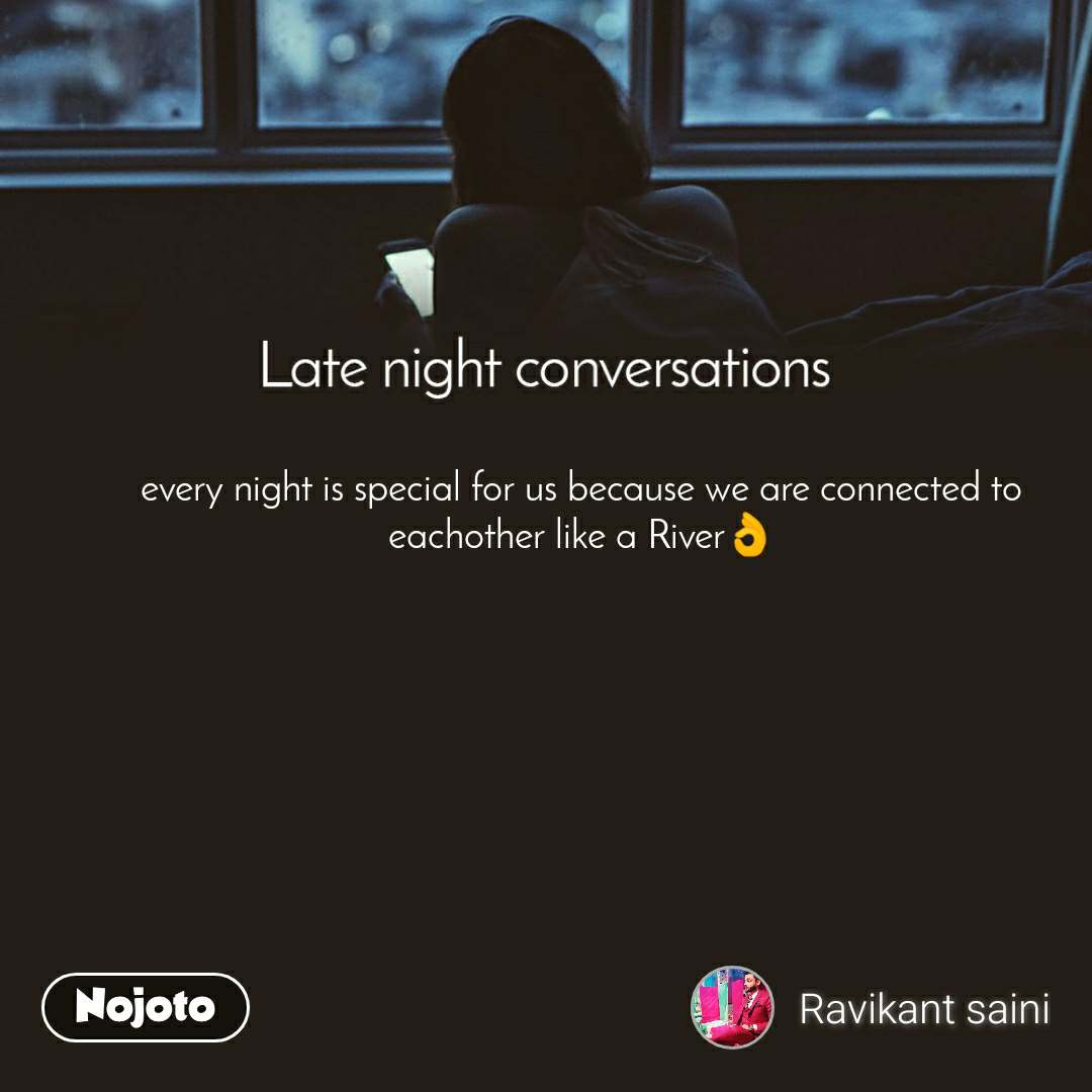 Late Night Conversations every night is special for us because we are connected to eachother like a River👌