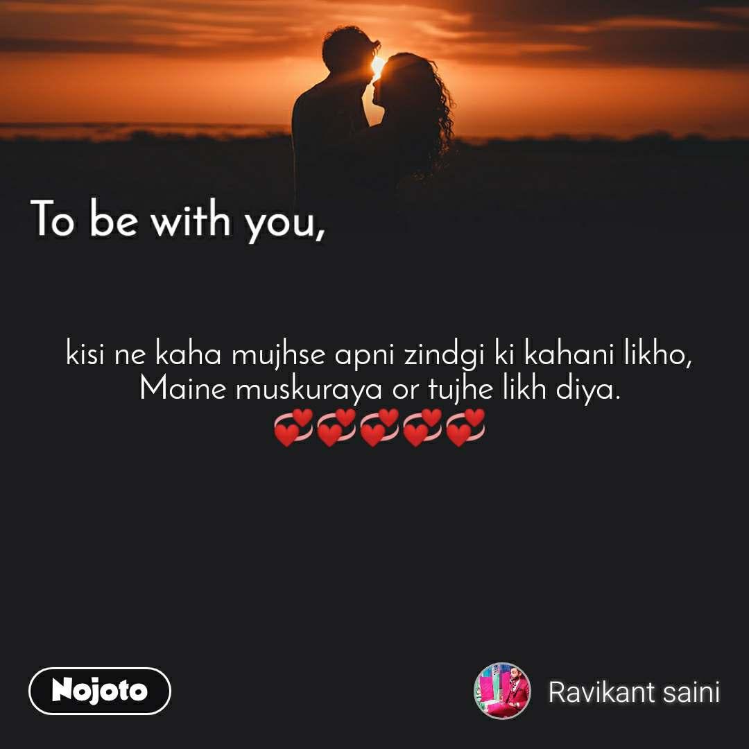 To be with you kisi ne kaha mujhse apni zindgi ki kahani likho, Maine muskuraya or tujhe likh diya. 💞💞💞💞💞