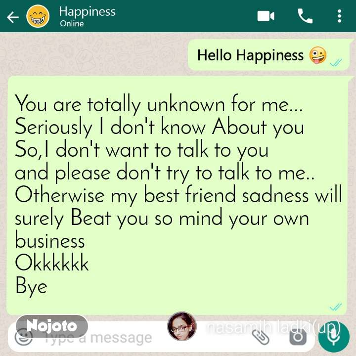 Hello happiness You are totally unknown for me... Seriously I don't know About you So,I don't want to talk to you and please don't try to talk to me.. Otherwise my best friend sadness will surely Beat you so mind your own business  Okkkkkk Bye
