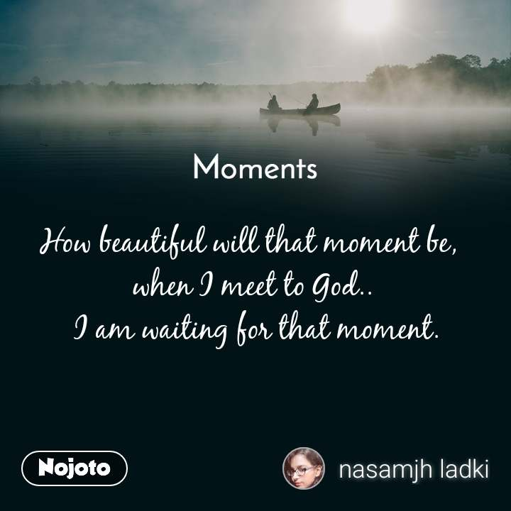 Moments How beautiful will that moment be,  when I meet to God..   I am waiting for that moment.