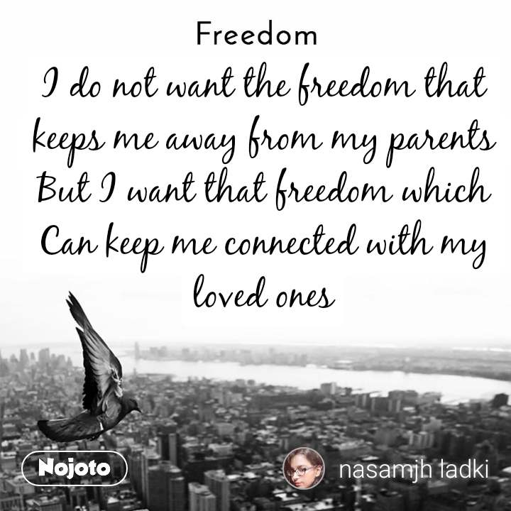 Freedom I do not want the freedom that keeps me away from my parents But I want that freedom which Can keep me connected with my loved ones