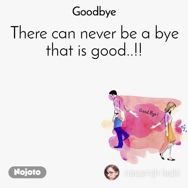 Goodbye There can never be a bye that is good..!!