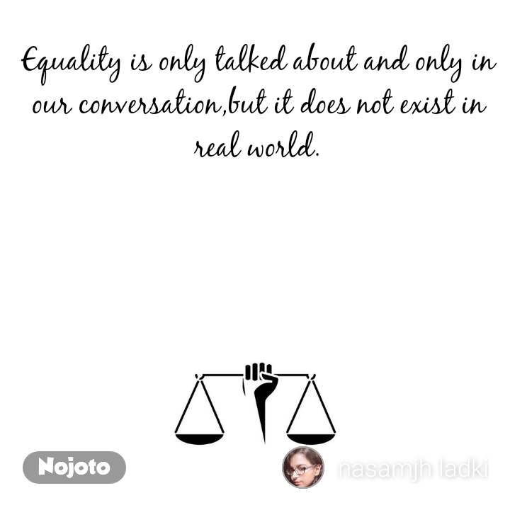 Equality is only talked about and only in our conversation,but it does not exist in real world.