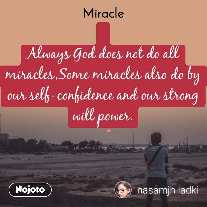 Miracle   Always God does not do all miracles,Some miracles also do by our self-confidence and our strong will power.