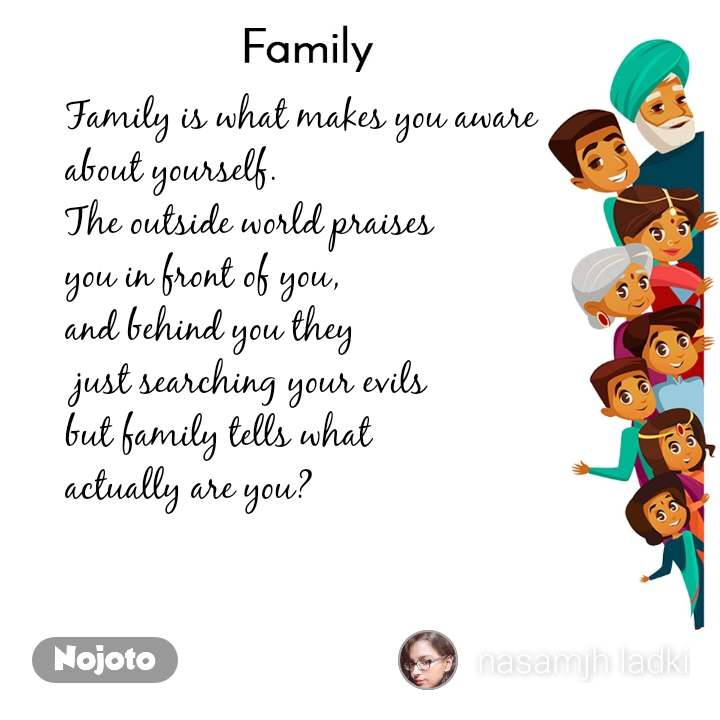 Family Family is what makes you aware about yourself. The outside world praises you in front of you, and behind you they  just searching your evils but family tells what  actually are you?