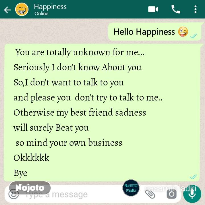 Hello happiness  You are totally unknown for me... Seriously I don't know About you So,I don't want to talk to you and please you  don't try to talk to me.. Otherwise my best friend sadness  will surely Beat you  so mind your own business  Okkkkkk Bye
