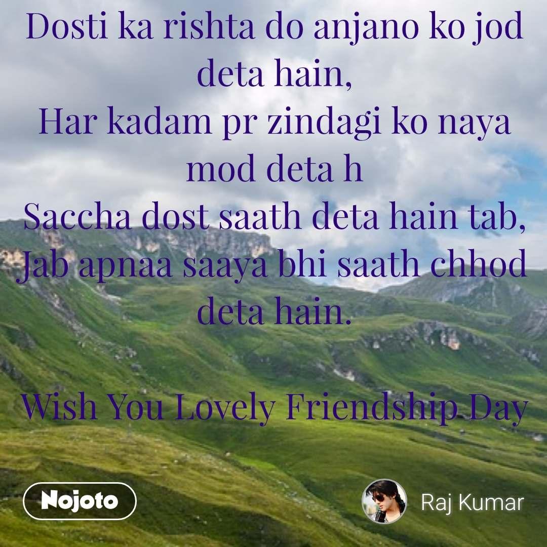 Dosti ka rishta do anjano ko jod deta hain, Har kadam pr zindagi ko naya mod deta h Saccha dost saath deta hain tab, Jab apnaa saaya bhi saath chhod deta hain.  Wish You Lovely Friendship Day
