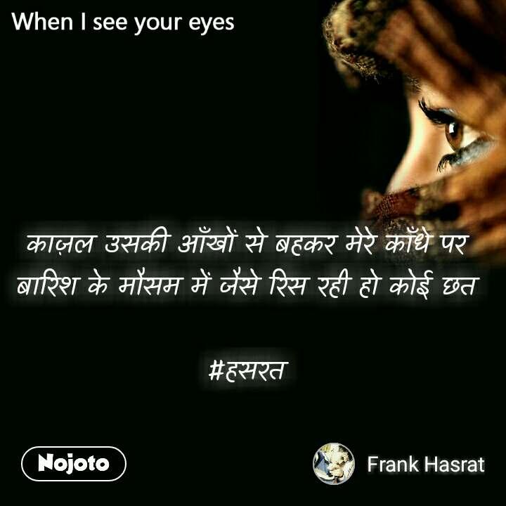 When I see your eyes काज़ल उसकी आँखों से बहकर मेरे काँधे पर बारिश के मौसम में जैसे रिस रही हो कोई छत  #हसरत