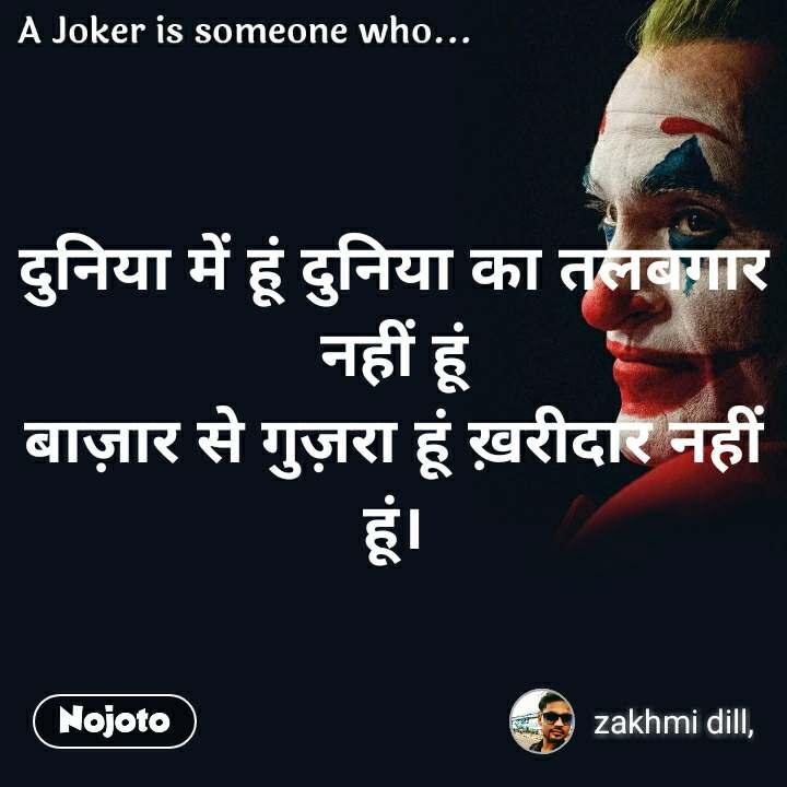 A joker is someone who  दुनिया में हूं दुनिया का तलबगार नहीं हूं बाज़ार से गुज़रा हूं ख़रीदार नहीं हूं।