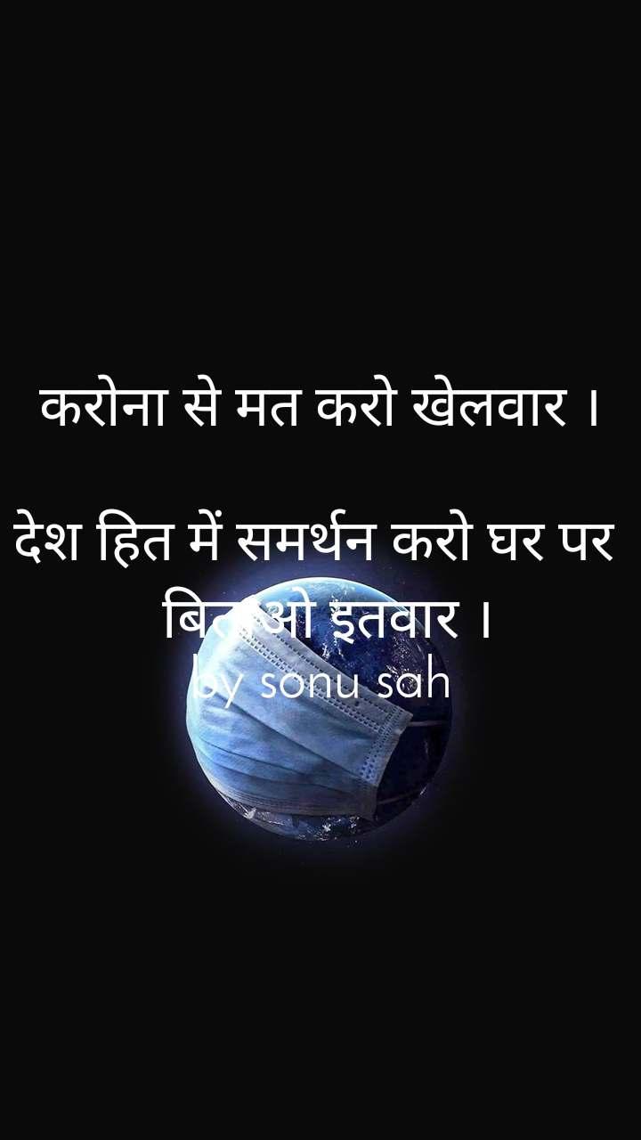 करोना से मत करो खेलवार ।  देश हित में समर्थन करो घर पर   बिताओ इतवार । by sonu sah