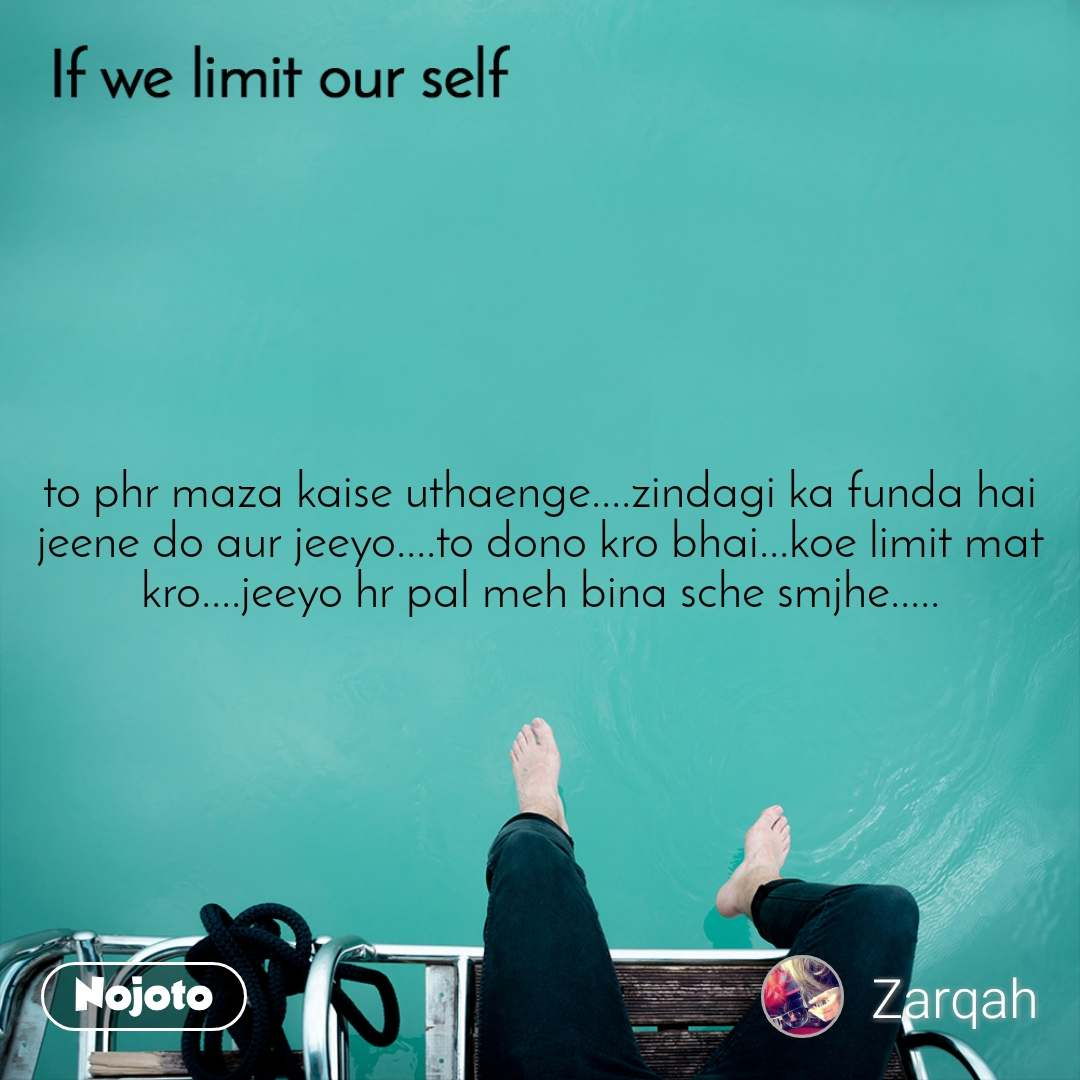 If we limit our self to phr maza kaise uthaenge....zindagi ka funda hai jeene do aur jeeyo....to dono kro bhai...koe limit mat kro....jeeyo hr pal meh bina sche smjhe.....