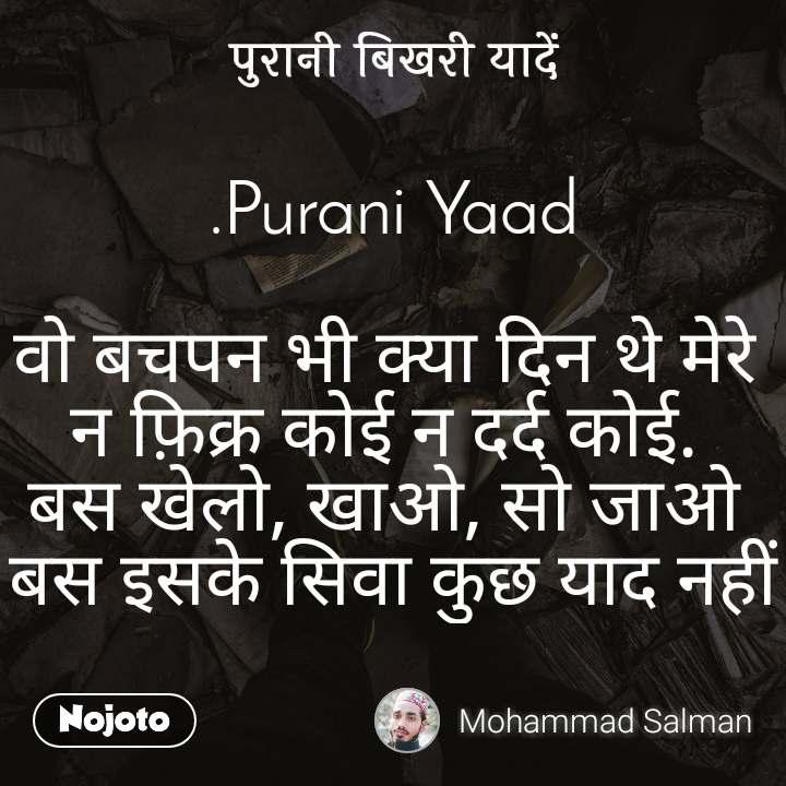 पुरानी बिखरी यादें .Purani Yaad  वो बचपन भी क्या दिन थे मेरे  न फ़िक्र कोई न दर्द कोई.  बस खेलो, खाओ, सो जाओ  बस इसके सिवा कुछ याद नहीं