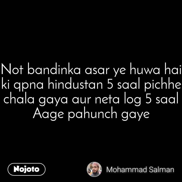 #Demonetization Not bandinka asar ye huwa hai ki qpna hindustan 5 saal pichhe chala gaya aur neta log 5 saal Aage pahunch gaye