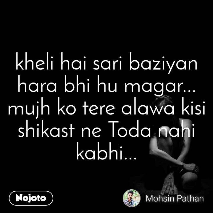 kheli hai sari baziyan hara bhi hu magar... mujh ko tere alawa kisi shikast ne Toda nahi kabhi...