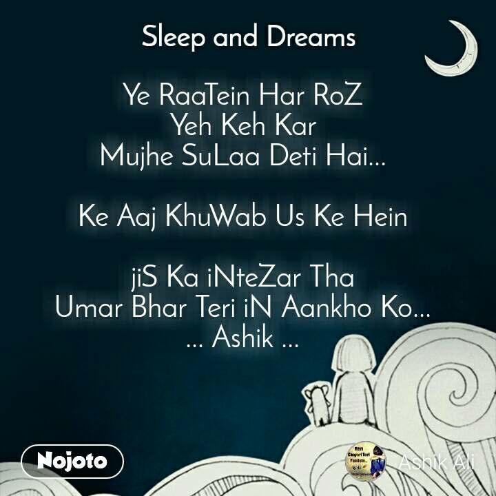 Sleep and Dreams Ye RaaTein Har RoZ Yeh Keh Kar Mujhe SuLaa Deti Hai...  Ke Aaj KhuWab Us Ke Hein  jiS Ka iNteZar Tha Umar Bhar Teri iN Aankho Ko... ... Ashik ...