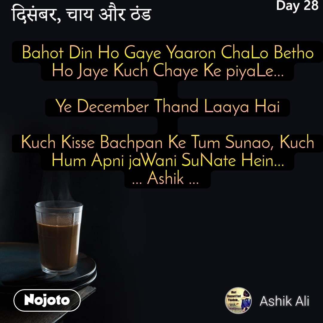 दिसंबर, चाय और ठंड Bahot Din Ho Gaye Yaaron ChaLo Betho Ho Jaye Kuch Chaye Ke piyaLe...  Ye December Thand Laaya Hai  Kuch Kisse Bachpan Ke Tum Sunao, Kuch Hum Apni jaWani SuNate Hein... ... Ashik ...