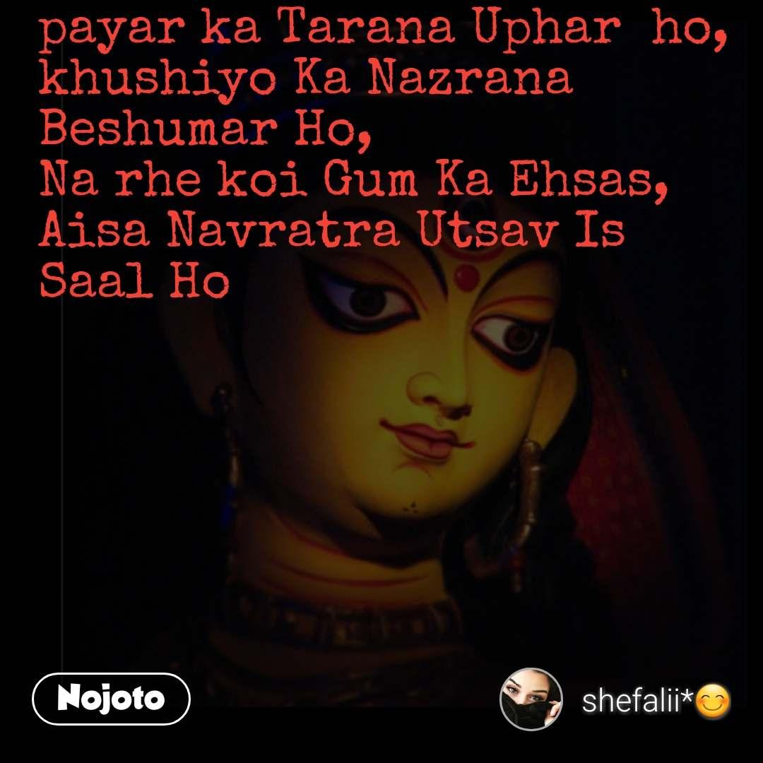 payar ka Tarana Uphar  ho, khushiyo Ka Nazrana Beshumar Ho, Na rhe koi Gum Ka Ehsas, Aisa Navratra Utsav Is Saal Ho