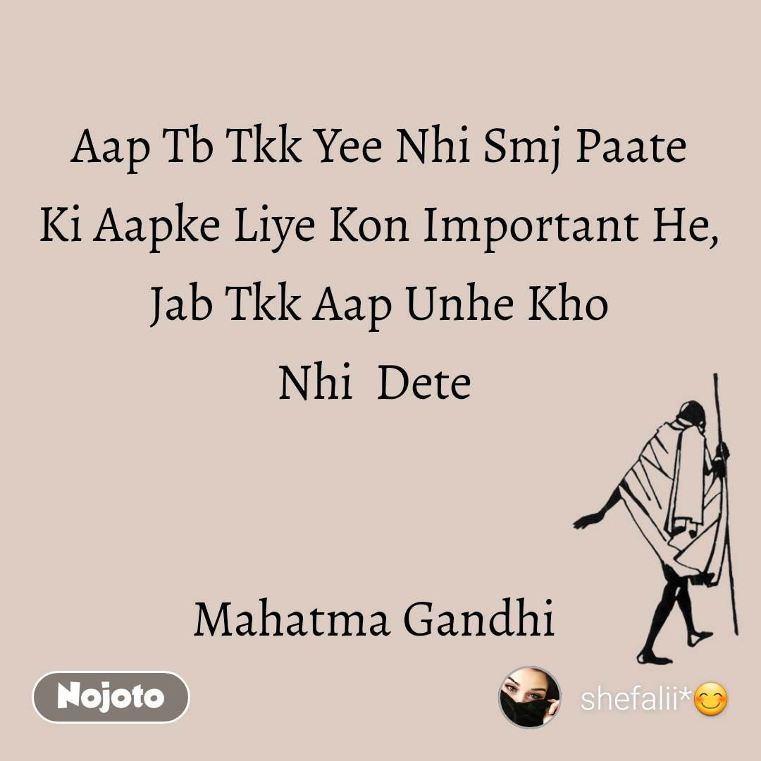 Aap Tb Tkk Yee Nhi Smj Paate Ki Aapke Liye Kon Important He,  Jab Tkk Aap Unhe Kho  Nhi  Dete    Mahatma Gandhi