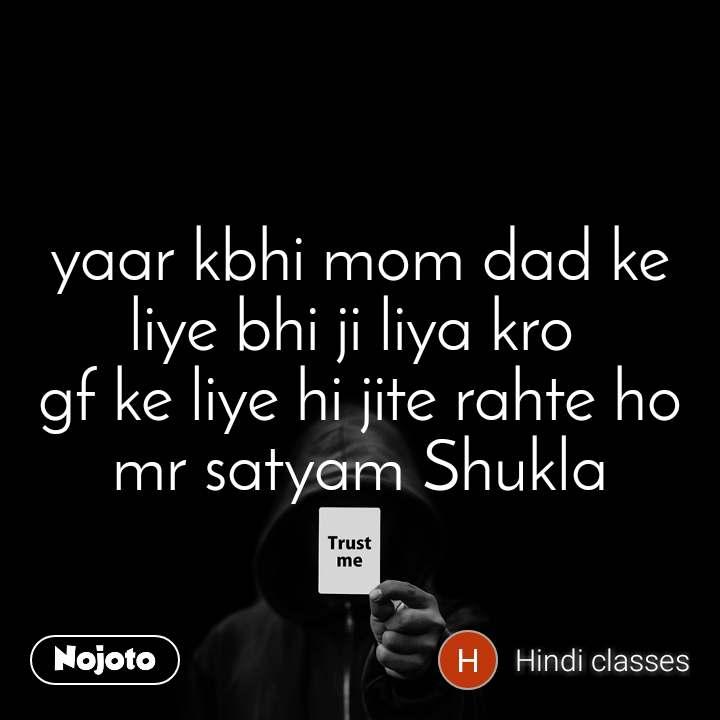 Trust me yaar kbhi mom dad ke liye bhi ji liya kro  gf ke liye hi jite rahte ho mr satyam Shukla