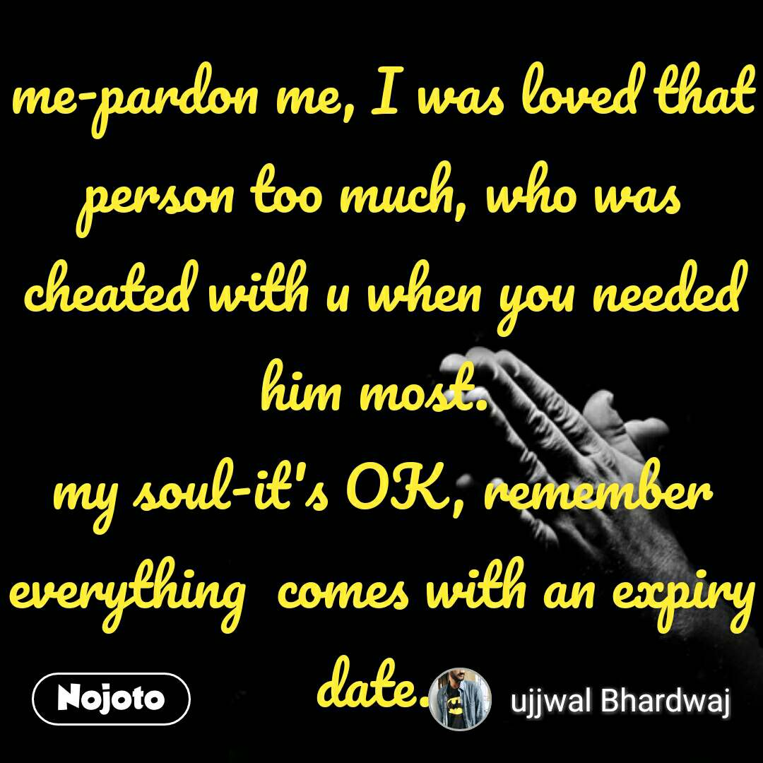me-pardon me, I was loved that person too much, who was cheated with u when you needed him most.  my soul-it's OK, remember everything  comes with an expiry date.  #NojotoQuote
