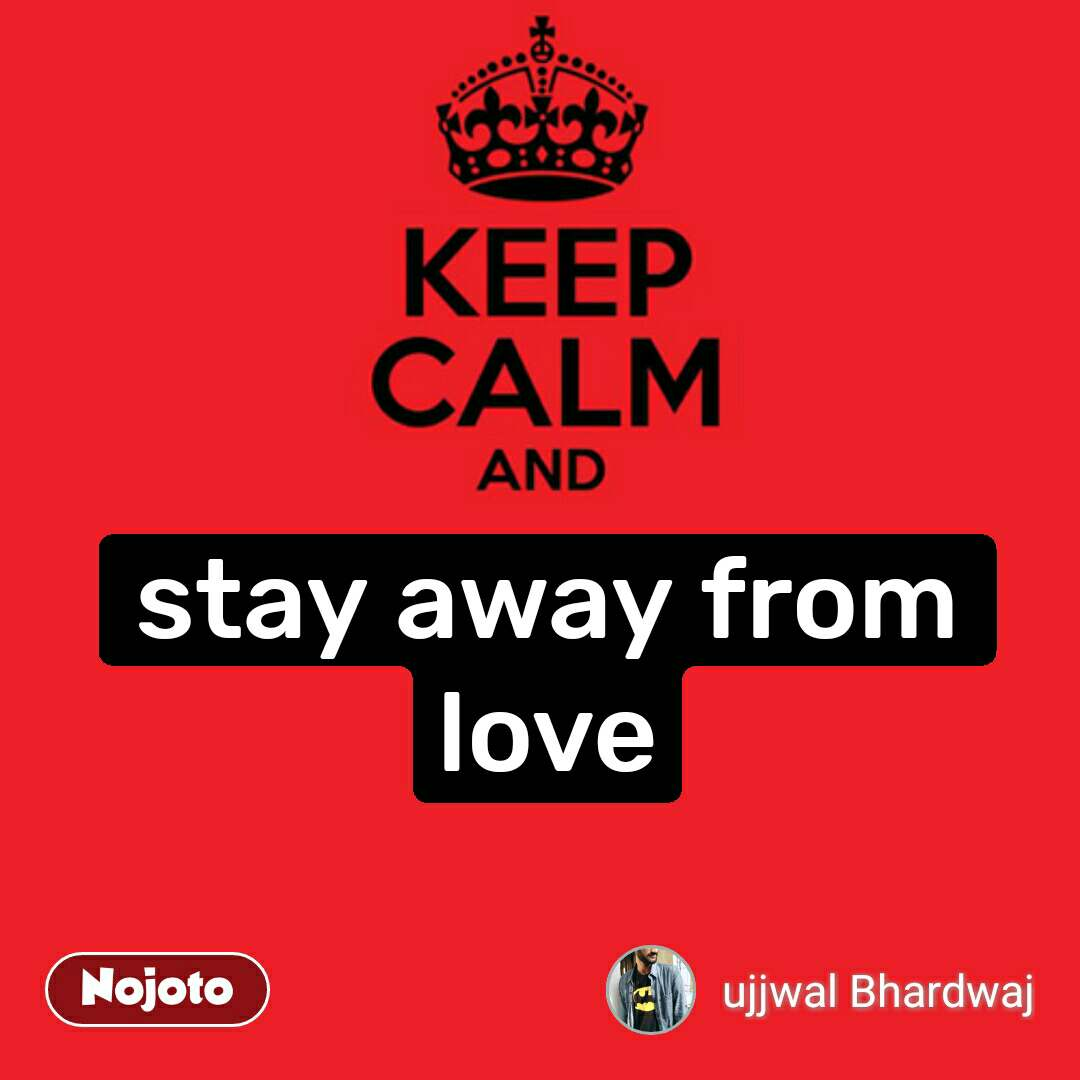 Keep Calm and stay away from love #NojotoQuote