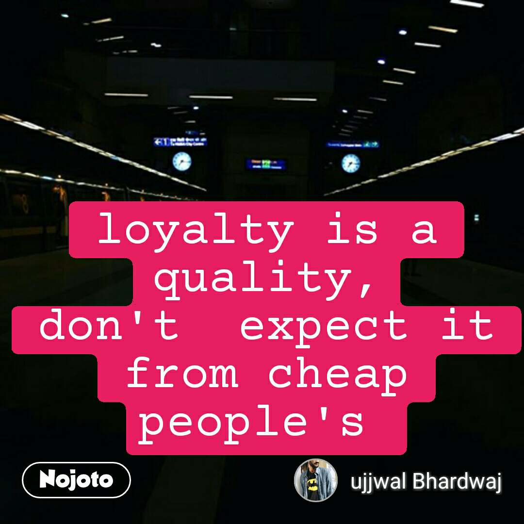 loyalty is a quality, don't  expect it from cheap people's  #NojotoQuote