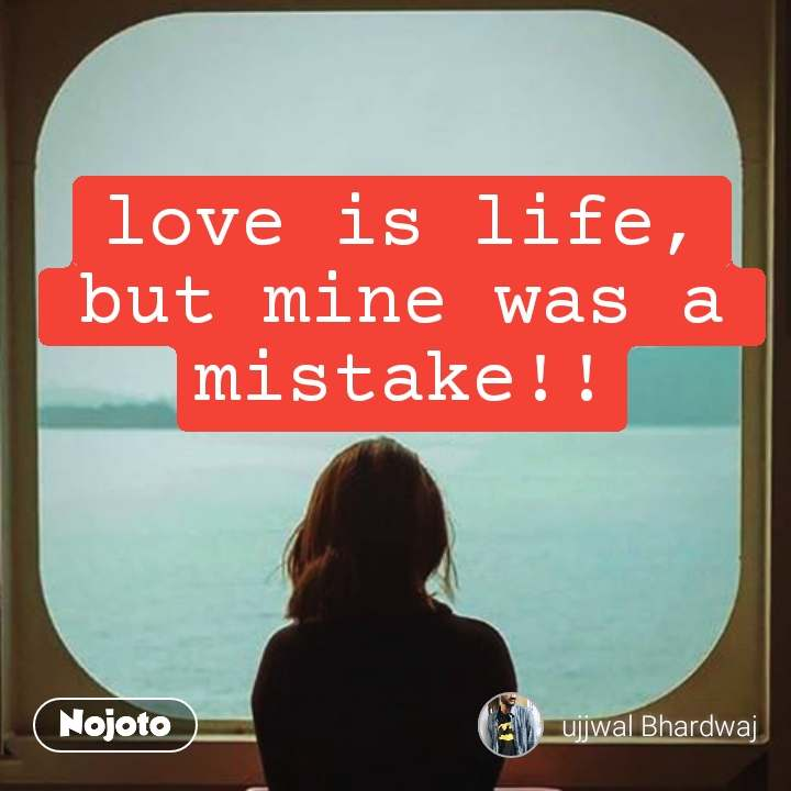 love is life, but mine was a mistake!! #NojotoQuote